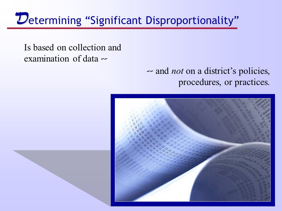 D D etermining Significant Disproportionality Is based on collection and examination of data -- -- and not on a district's policies, procedures, or practices.