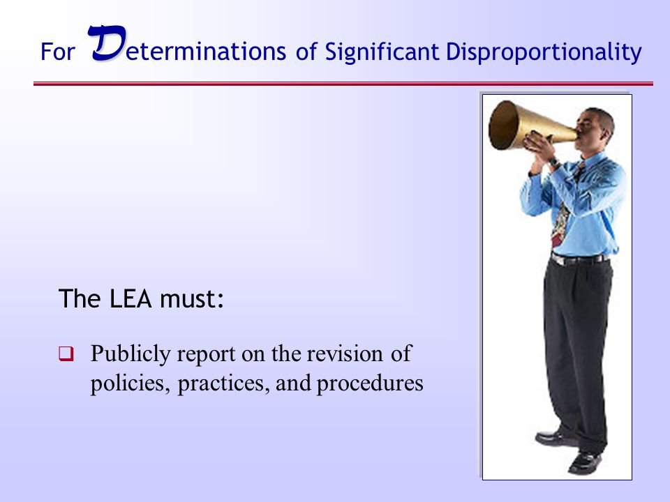 D For D eterminations of Significant Disproportionality The LEA must:  Publicly report on the revision of policies, practices, and procedures