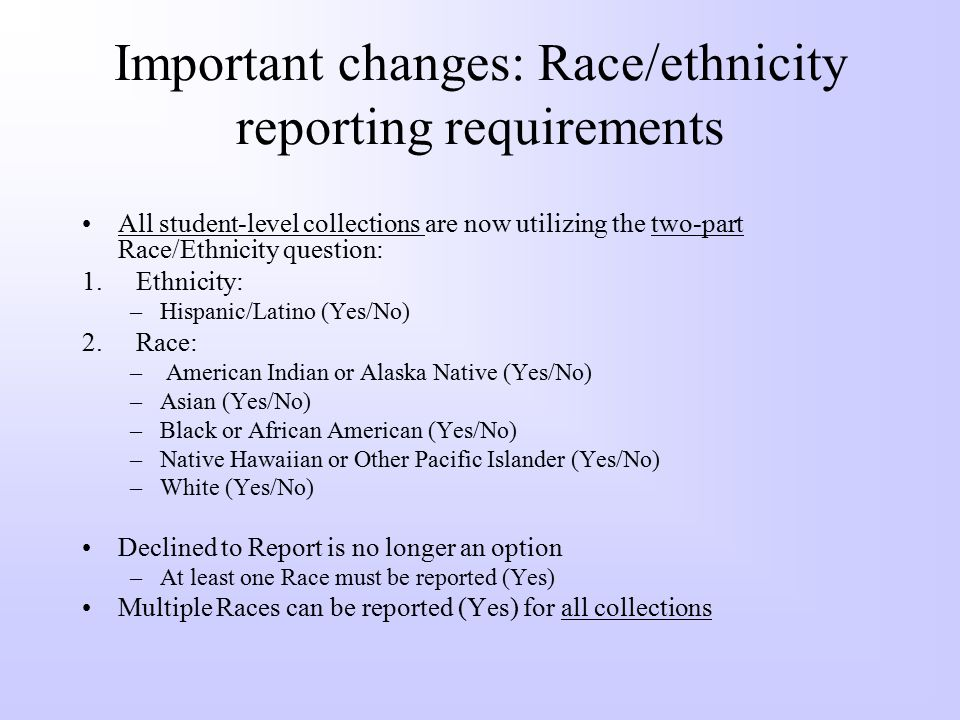 Important changes: Race/ethnicity reporting requirements All student-level collections are now utilizing the two-part Race/Ethnicity question: 1.Ethnicity: –Hispanic/Latino (Yes/No) 2.Race: – American Indian or Alaska Native (Yes/No) –Asian (Yes/No) –Black or African American (Yes/No) –Native Hawaiian or Other Pacific Islander (Yes/No) –White (Yes/No) Declined to Report is no longer an option –At least one Race must be reported (Yes) Multiple Races can be reported (Yes) for all collections