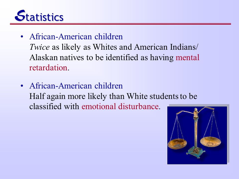 S tatistics African-American children Twice as likely as Whites and American Indians/ Alaskan natives to be identified as having mental retardation.