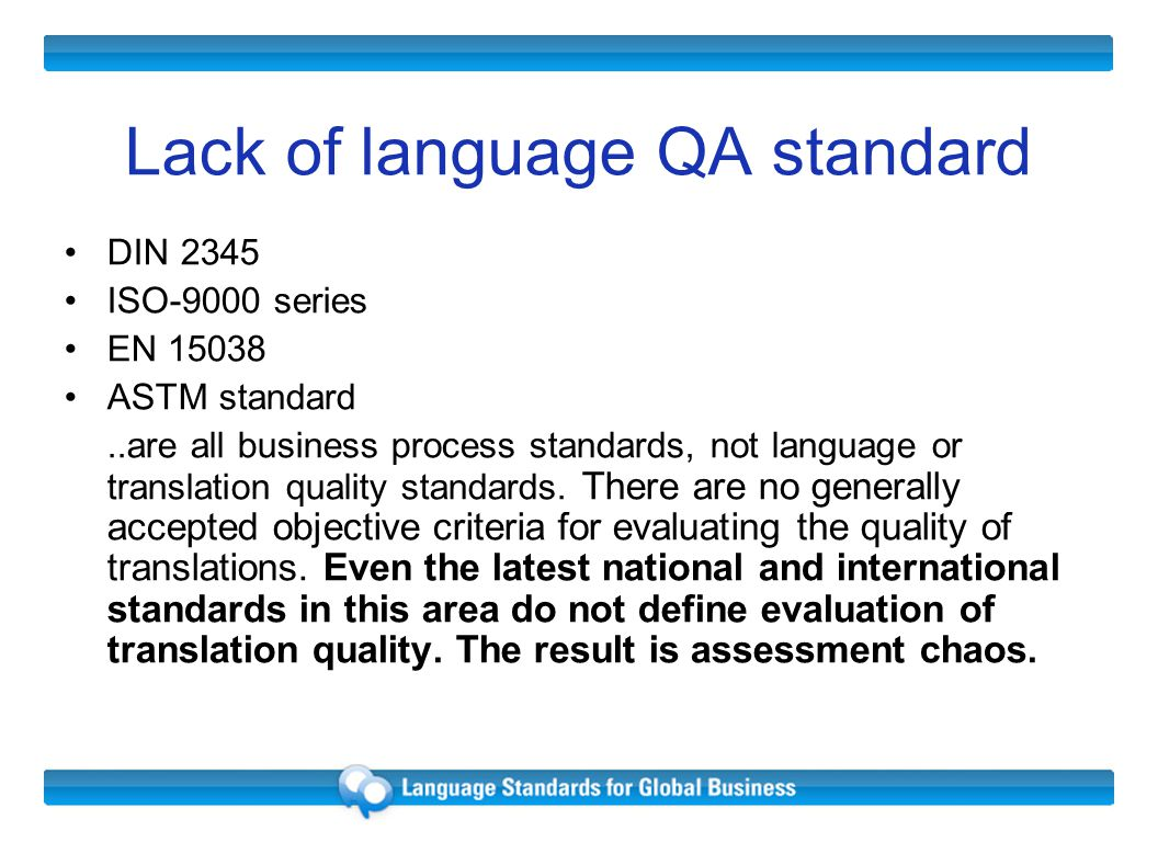 Lack of language QA standard DIN 2345 ISO-9000 series EN 15038 ASTM standard..are all business process standards, not language or translation quality standards.