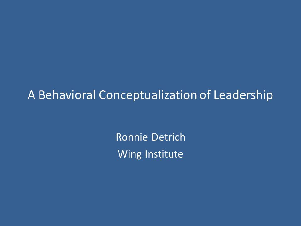 A Behavioral Conceptualization of Leadership Ronnie Detrich Wing Institute