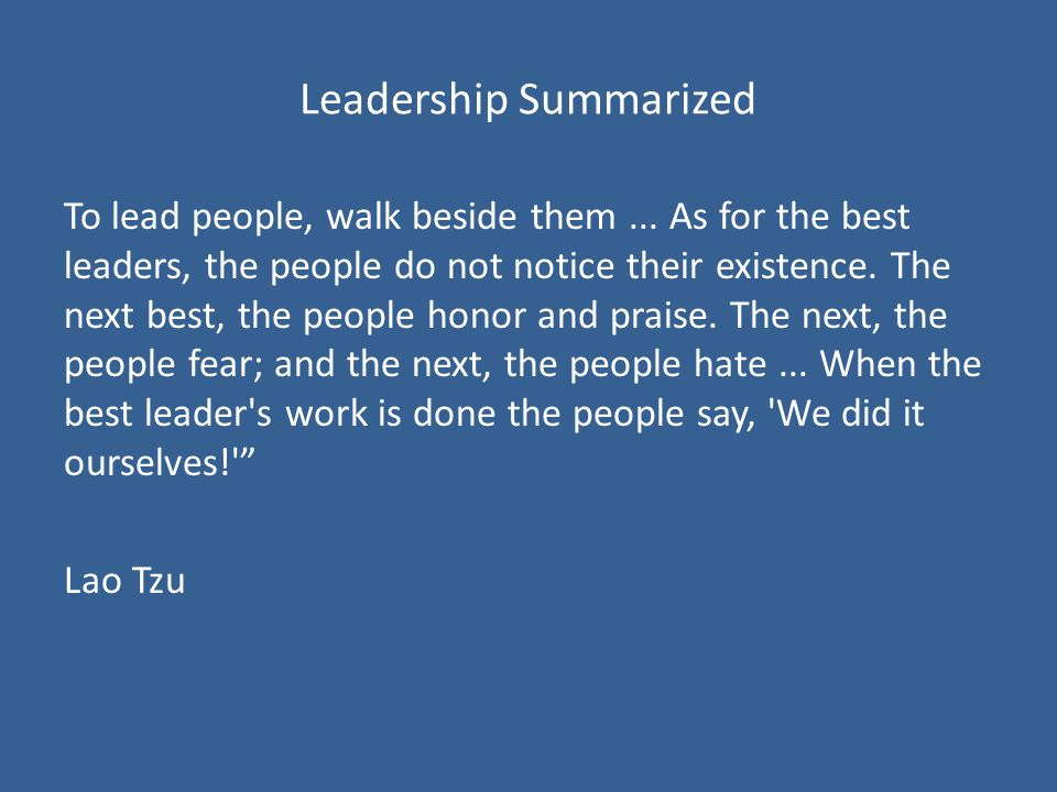 Leadership Summarized To lead people, walk beside them...