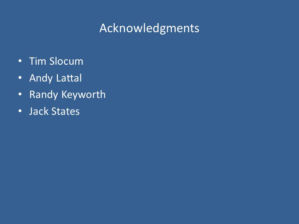 Acknowledgments Tim Slocum Andy Lattal Randy Keyworth Jack States