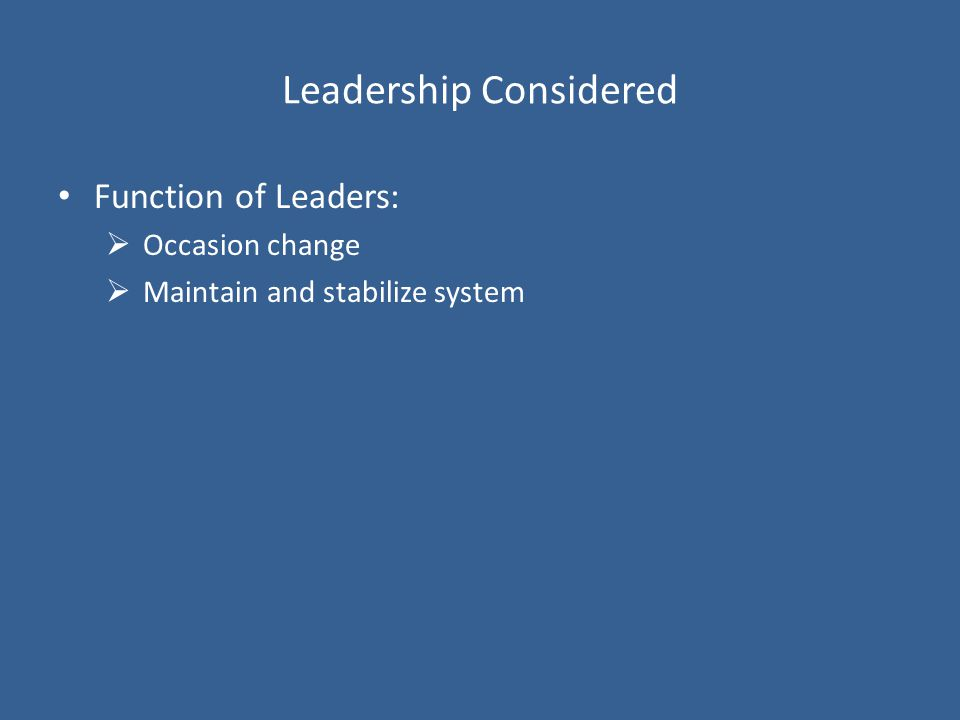 Leadership Considered Function of Leaders:  Occasion change  Maintain and stabilize system