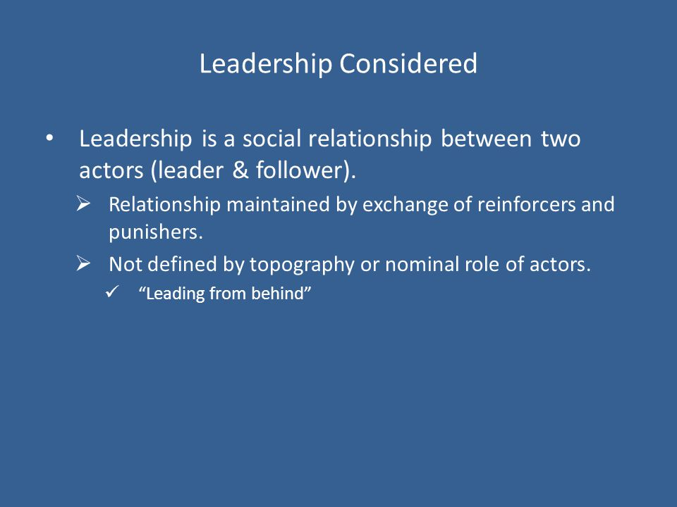 Leadership Considered Leadership is a social relationship between two actors (leader & follower).