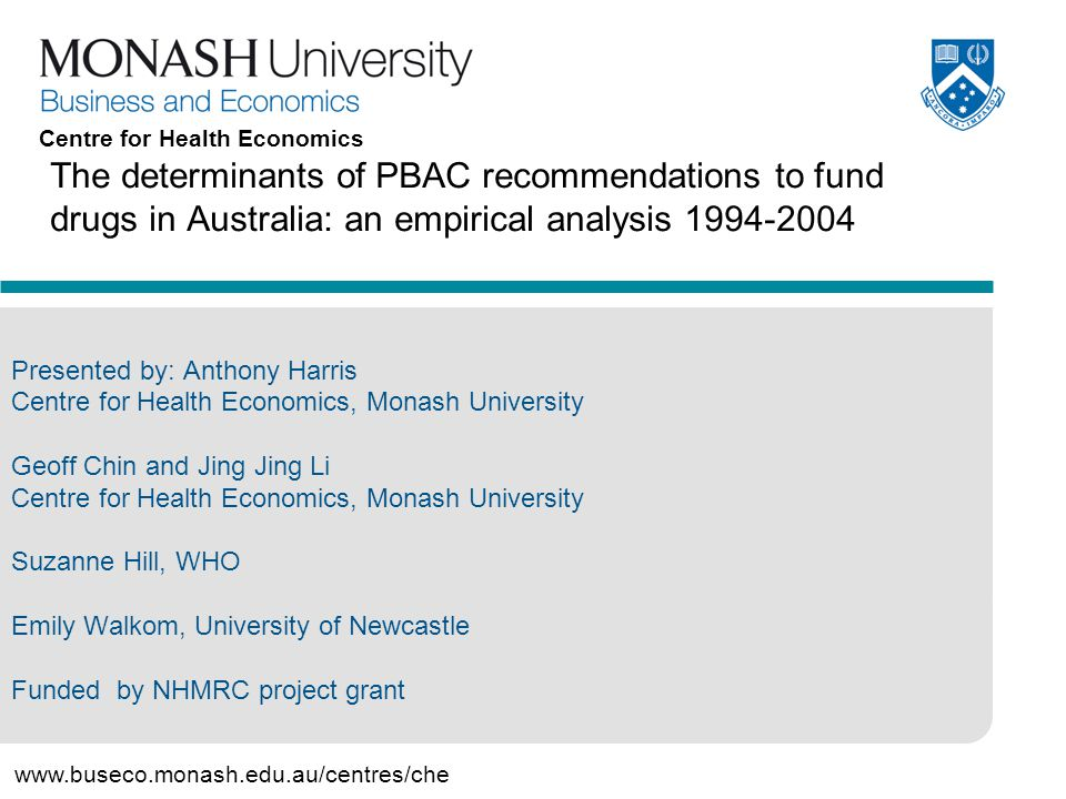 12 www.buseco.monash.edu.au/centres/che Centre for Health Economics Other potential modifying influences on decision making Severity of condition –Life threatening Availability of alternative therapies Cost to patient Cost to government –Impact on budget –Financial risk