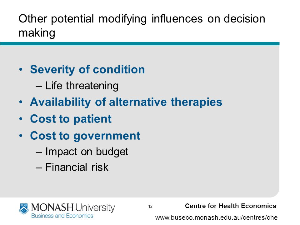 12 www.buseco.monash.edu.au/centres/che Centre for Health Economics Other potential modifying influences on decision making Severity of condition –Lif