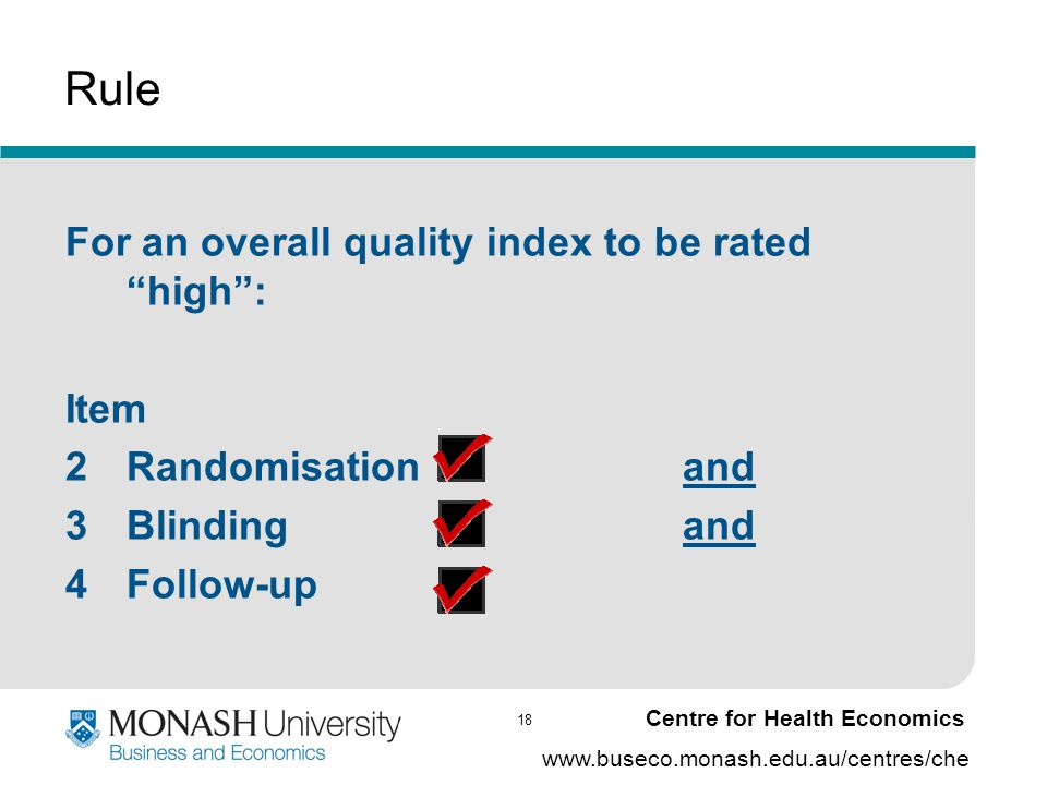 "18 www.buseco.monash.edu.au/centres/che Centre for Health Economics Rule For an overall quality index to be rated ""high"": Item 2Randomisation and 3Bli"