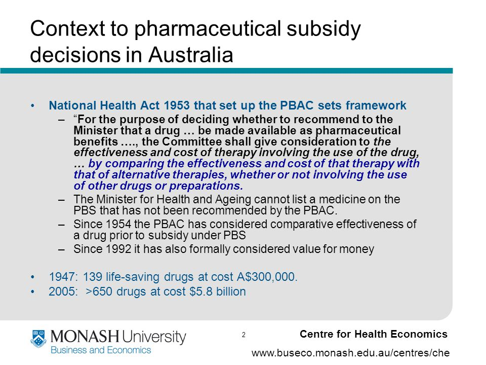 2 www.buseco.monash.edu.au/centres/che Centre for Health Economics Context to pharmaceutical subsidy decisions in Australia National Health Act 1953 that set up the PBAC sets framework – For the purpose of deciding whether to recommend to the Minister that a drug … be made available as pharmaceutical benefits …., the Committee shall give consideration to the effectiveness and cost of therapy involving the use of the drug, … by comparing the effectiveness and cost of that therapy with that of alternative therapies, whether or not involving the use of other drugs or preparations.