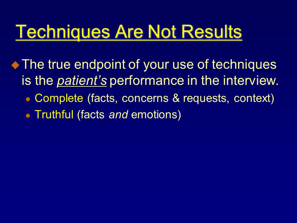 Techniques Are Not Results u The true endpoint of your use of techniques is the patient's performance in the interview.