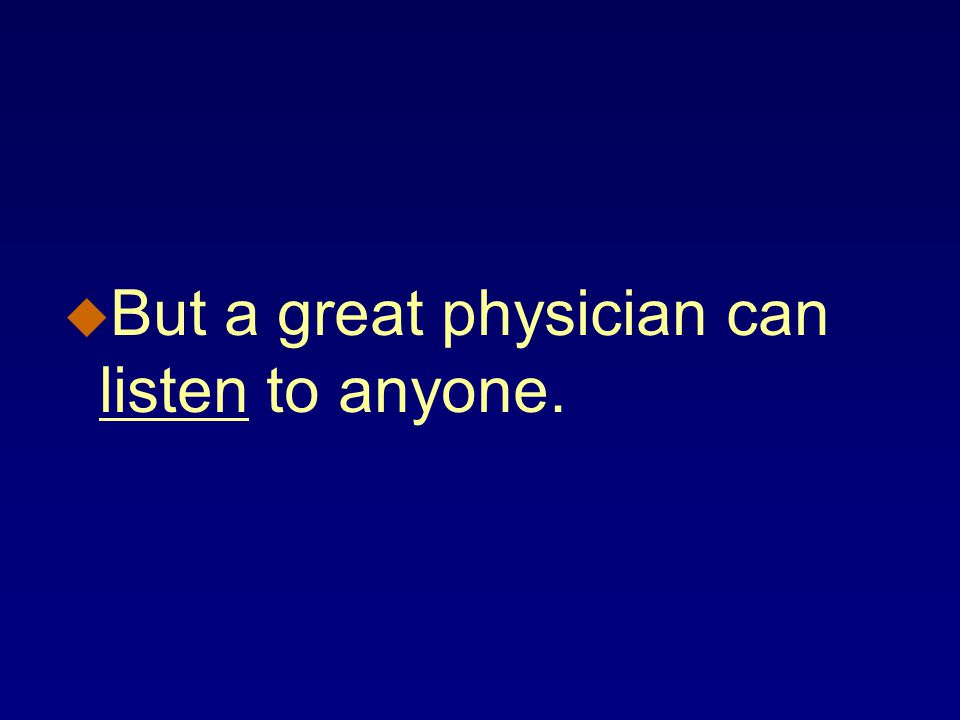 u But a great physician can listen to anyone.