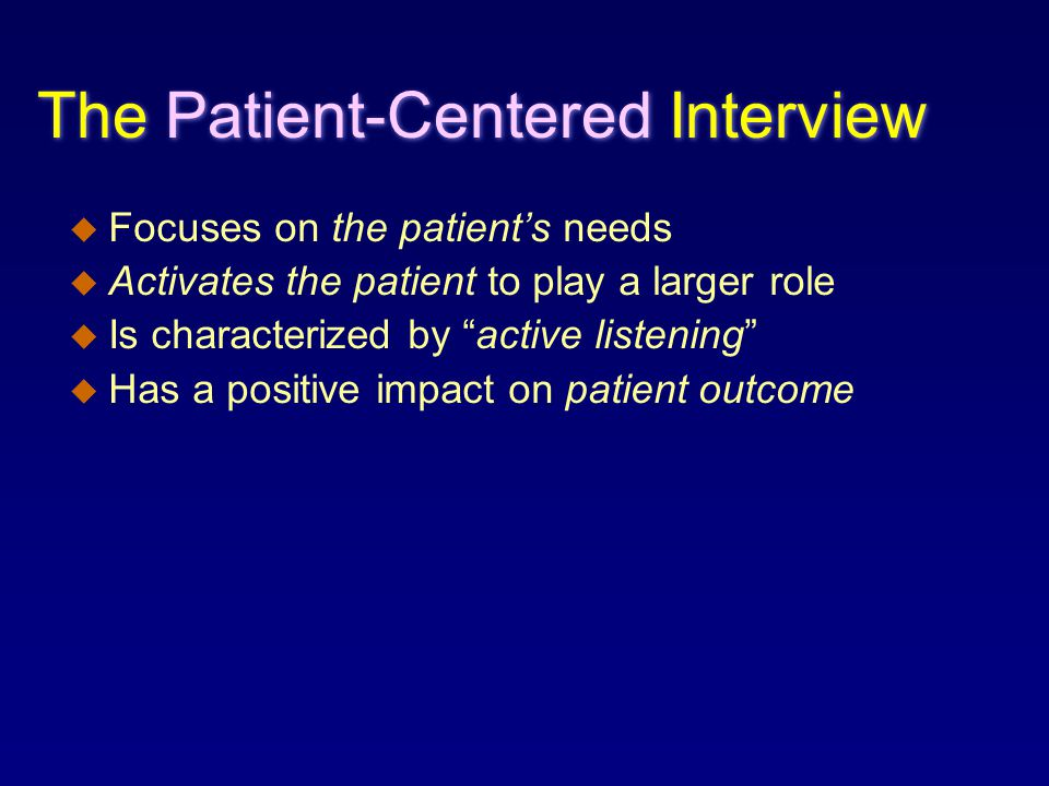 The Patient-Centered Interview u Focuses on the patient's needs u Activates the patient to play a larger role u Is characterized by active listening u Has a positive impact on patient outcome