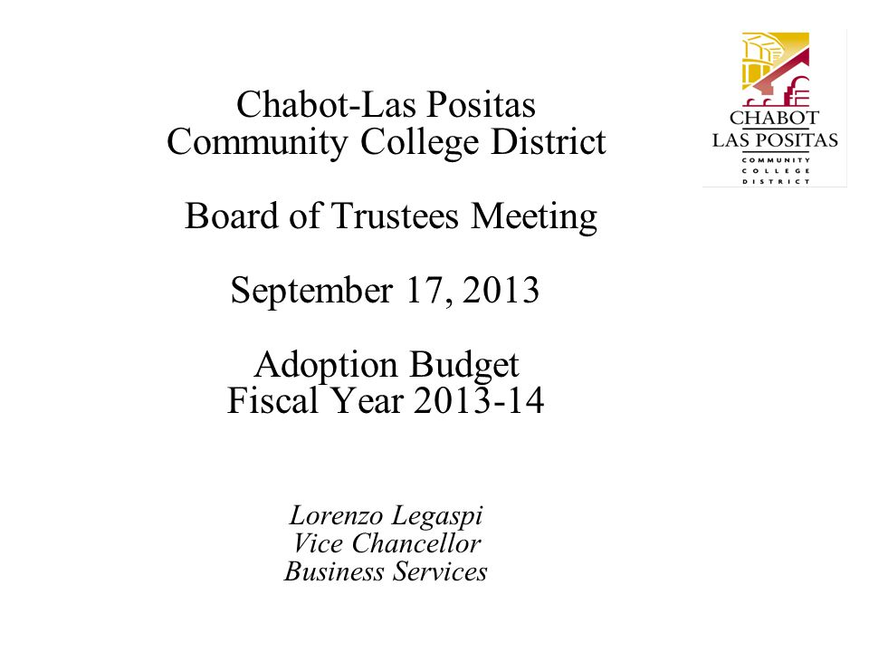 Chabot-Las Positas Community College District Board of Trustees Meeting September 17, 2013 Adoption Budget Fiscal Year 2013-14 Lorenzo Legaspi Vice Ch