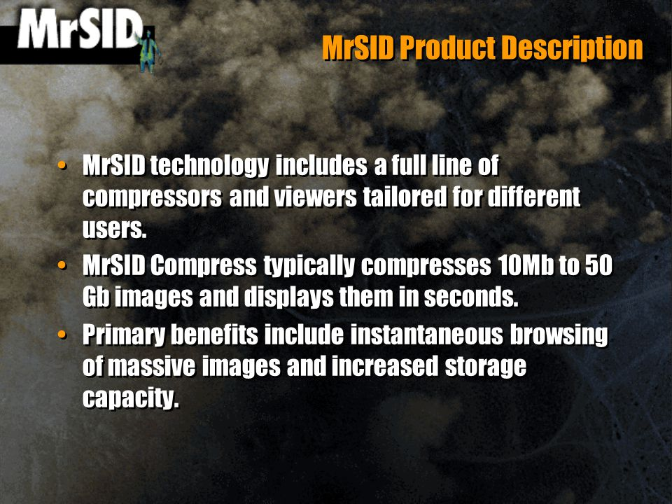 MrSID Product Description MrSID technology includes a full line of compressors and viewers tailored for different users.
