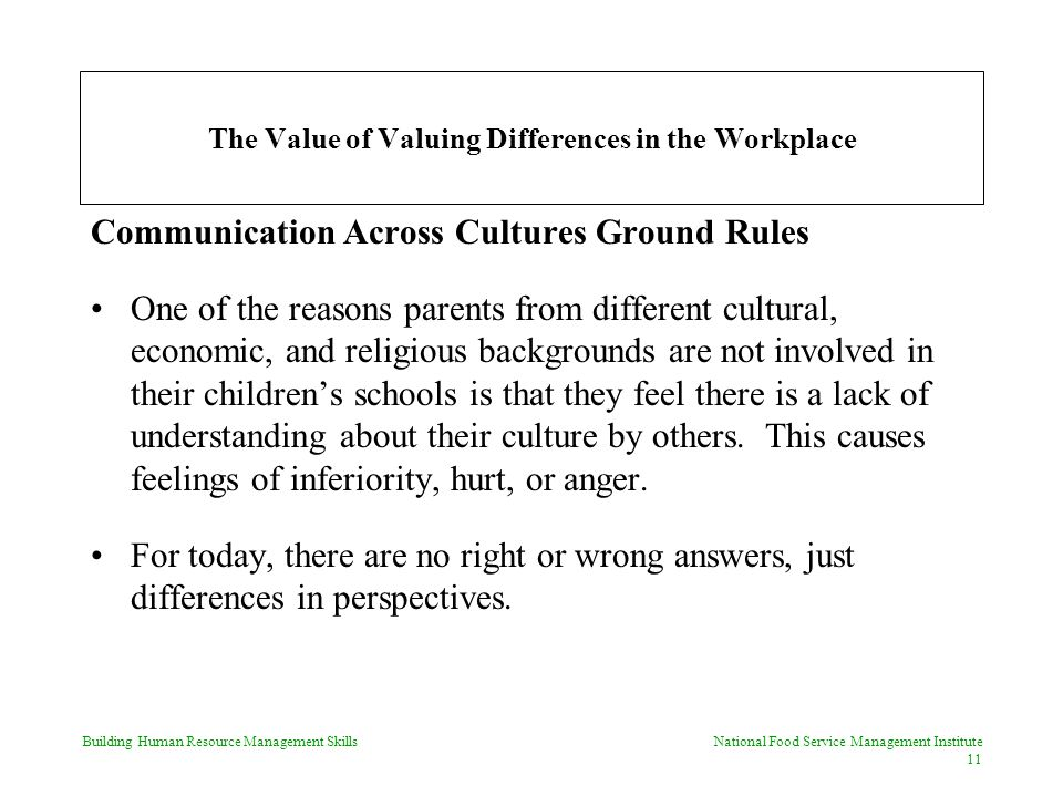 Building Human Resource Management Skills National Food Service Management Institute 11 The Value of Valuing Differences in the Workplace Communication Across Cultures Ground Rules One of the reasons parents from different cultural, economic, and religious backgrounds are not involved in their children's schools is that they feel there is a lack of understanding about their culture by others.