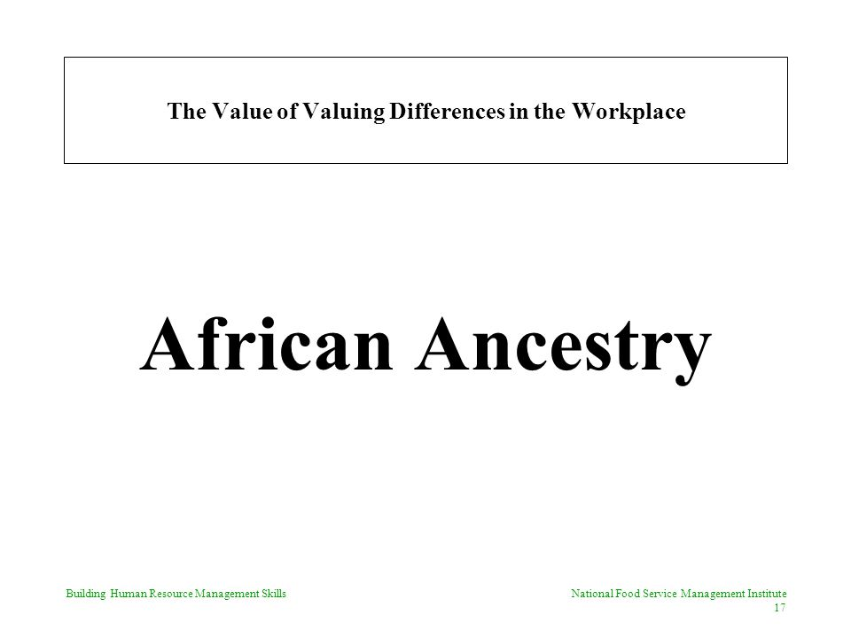 Building Human Resource Management Skills National Food Service Management Institute 17 The Value of Valuing Differences in the Workplace African Ancestry