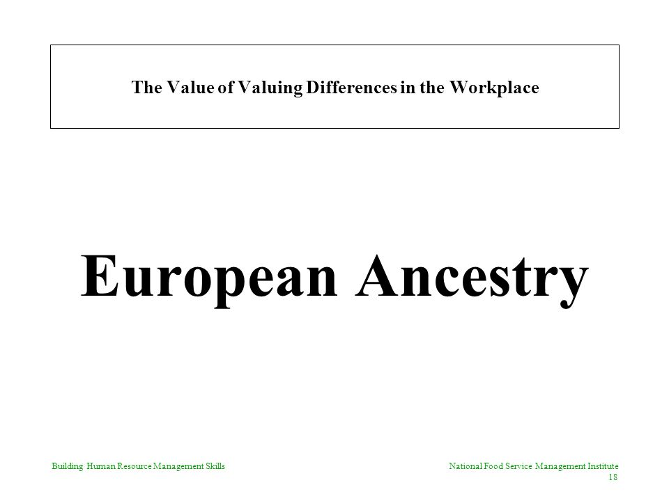 Building Human Resource Management Skills National Food Service Management Institute 18 The Value of Valuing Differences in the Workplace European Ancestry