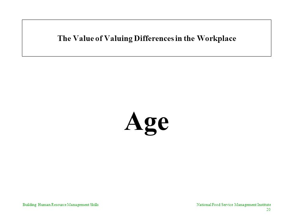 Building Human Resource Management Skills National Food Service Management Institute 20 The Value of Valuing Differences in the Workplace Age