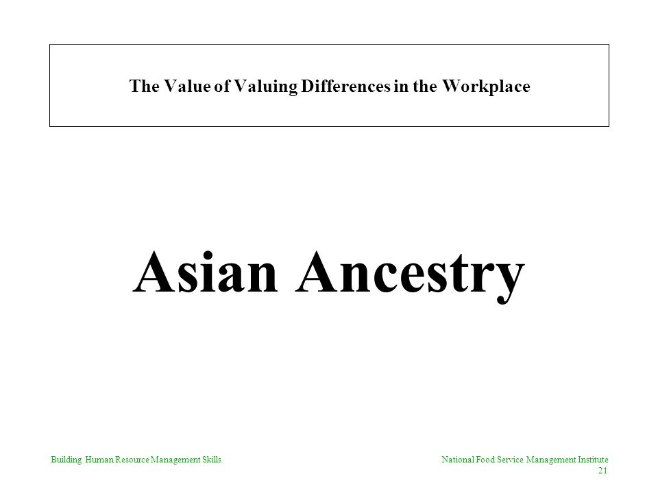 Building Human Resource Management Skills National Food Service Management Institute 21 The Value of Valuing Differences in the Workplace Asian Ancestry