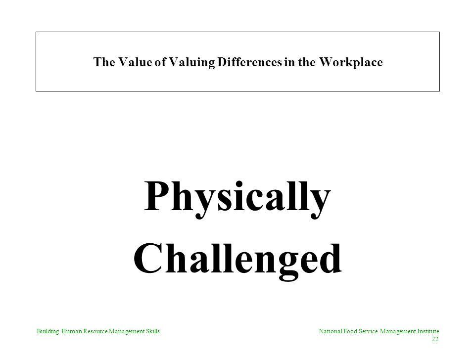 Building Human Resource Management Skills National Food Service Management Institute 22 The Value of Valuing Differences in the Workplace Physically Challenged