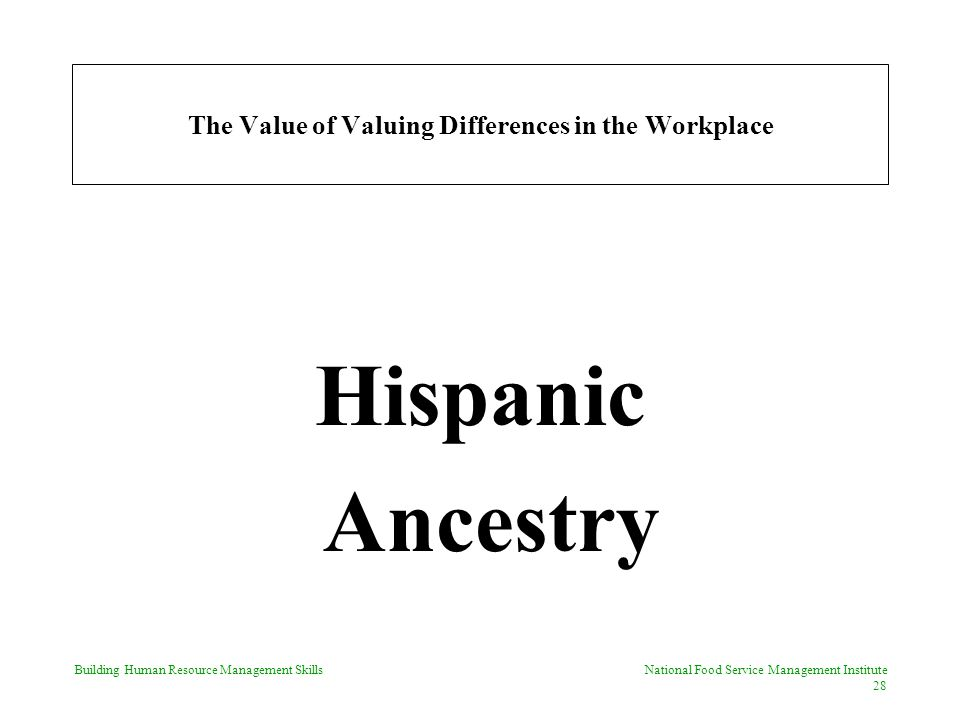 Building Human Resource Management Skills National Food Service Management Institute 28 The Value of Valuing Differences in the Workplace Hispanic Ancestry