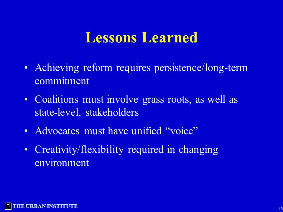 THE URBAN INSTITUTE 13 Lessons Learned Achieving reform requires persistence/long-term commitment Coalitions must involve grass roots, as well as state-level, stakeholders Advocates must have unified voice Creativity/flexibility required in changing environment