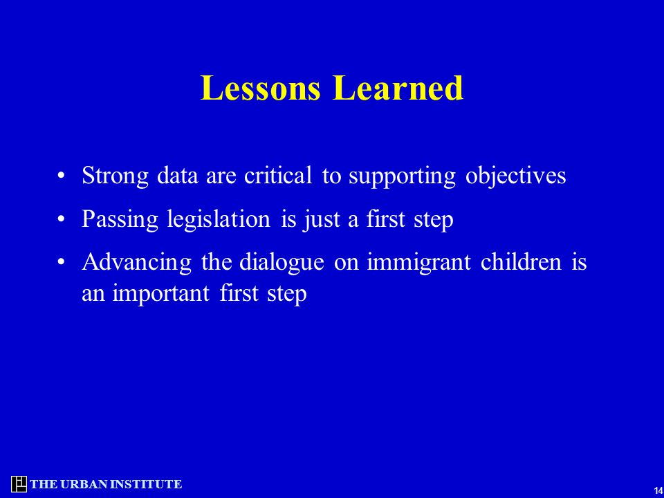 THE URBAN INSTITUTE 14 Lessons Learned Strong data are critical to supporting objectives Passing legislation is just a first step Advancing the dialogue on immigrant children is an important first step