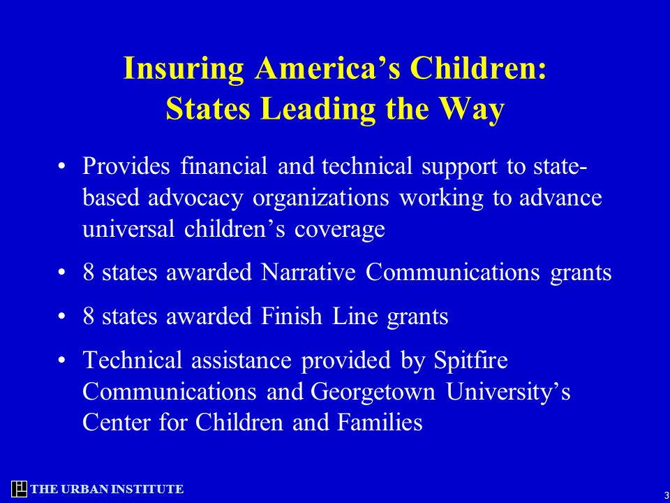THE URBAN INSTITUTE 3 Insuring America's Children: States Leading the Way Provides financial and technical support to state- based advocacy organizations working to advance universal children's coverage 8 states awarded Narrative Communications grants 8 states awarded Finish Line grants Technical assistance provided by Spitfire Communications and Georgetown University's Center for Children and Families