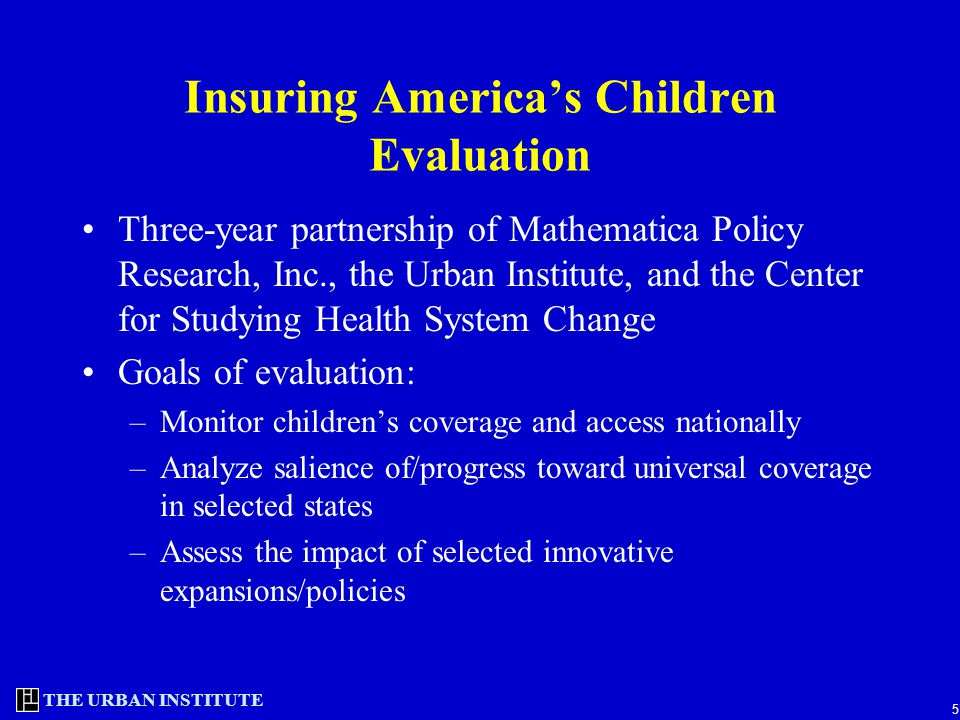 THE URBAN INSTITUTE 5 Insuring America's Children Evaluation Three-year partnership of Mathematica Policy Research, Inc., the Urban Institute, and the