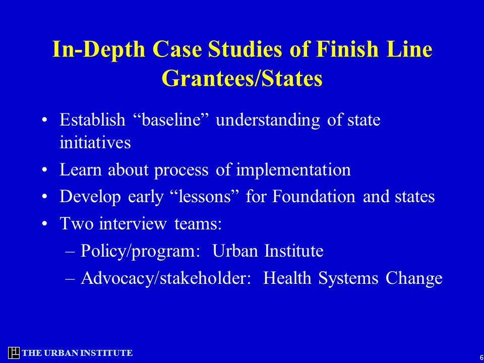 "THE URBAN INSTITUTE 6 In-Depth Case Studies of Finish Line Grantees/States Establish ""baseline"" understanding of state initiatives Learn about process"