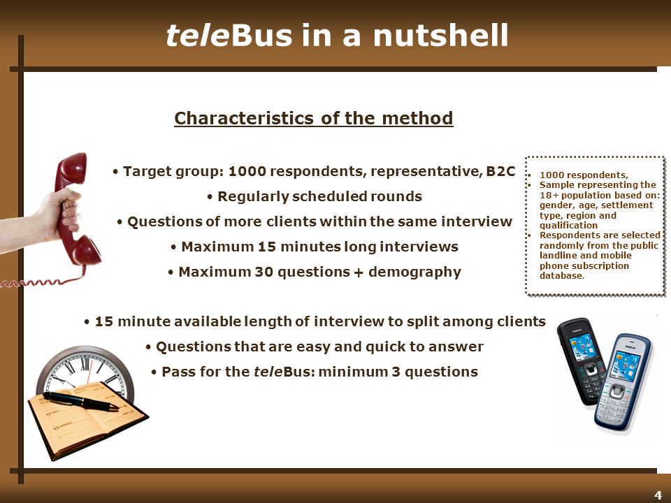 4 teleBus in a nutshell Characteristics of the method Target group: 1000 respondents, representative, B2C Regularly scheduled rounds Questions of more clients within the same interview Maximum 15 minutes long interviews Maximum 30 questions + demography 15 minute available length of interview to split among clients Questions that are easy and quick to answer Pass for the teleBus: minimum 3 questions 1000 respondents, Sample representing the 18+ population based on: gender, age, settlement type, region and qualification Respondents are selected randomly from the public landline and mobile phone subscription database.