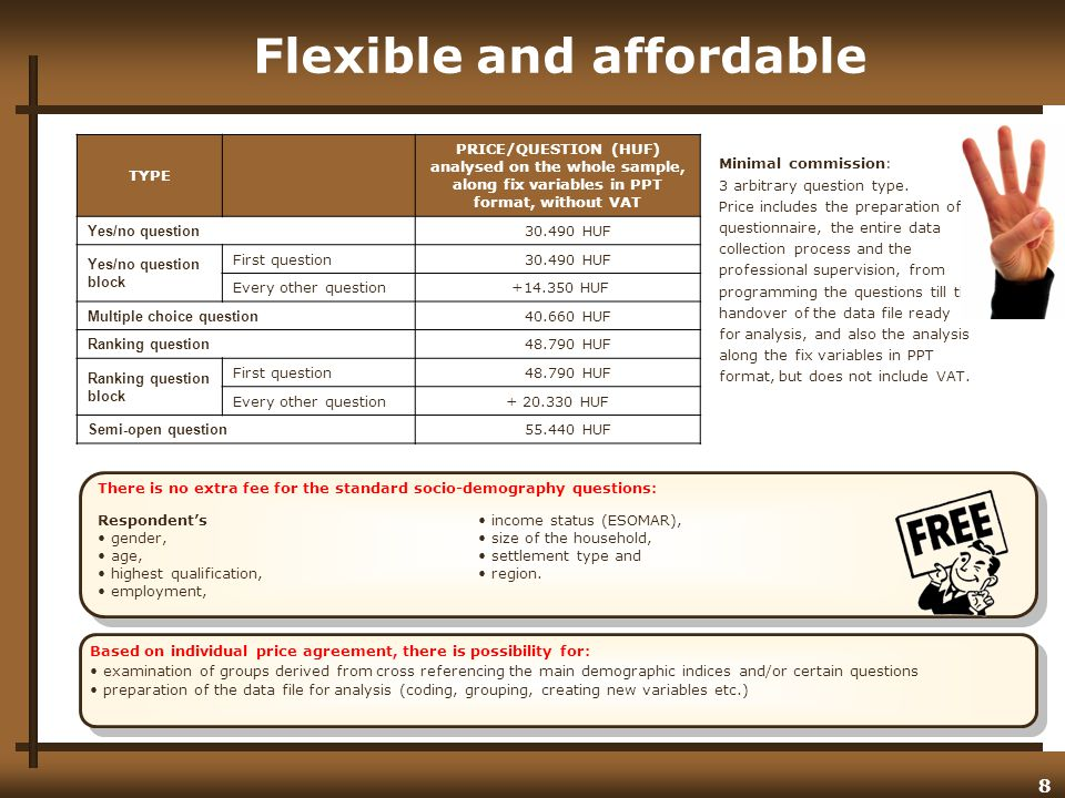 8 Flexible and affordable Based on individual price agreement, there is possibility for: examination of groups derived from cross referencing the main demographic indices and/or certain questions preparation of the data file for analysis (coding, grouping, creating new variables etc.) Minimal commission: 3 arbitrary question type.