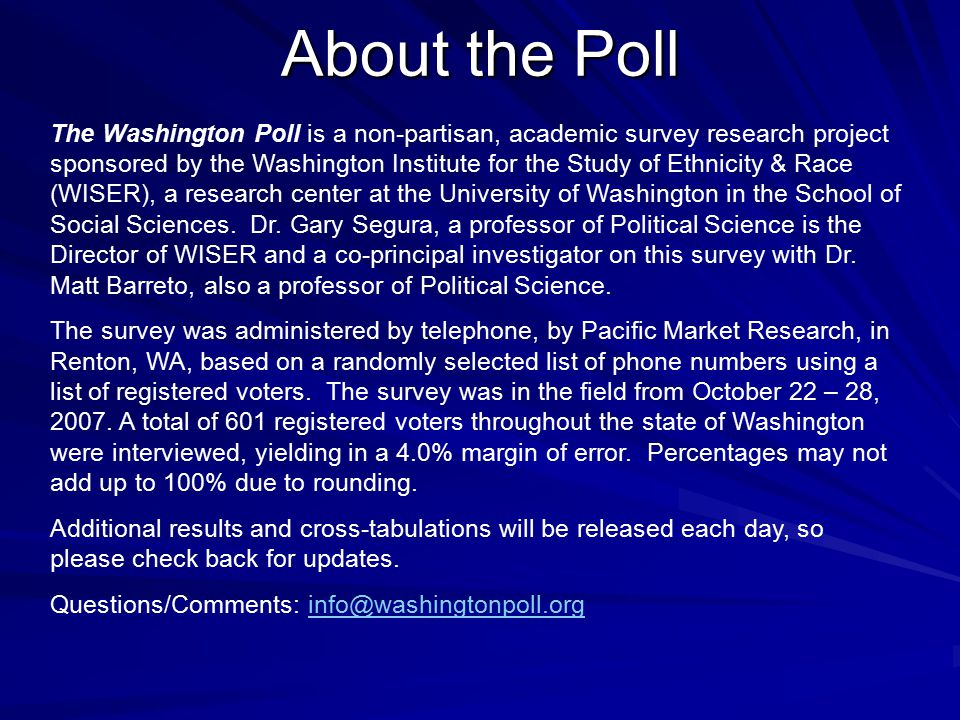 About the Poll The Washington Poll is a non-partisan, academic survey research project sponsored by the Washington Institute for the Study of Ethnicity & Race (WISER), a research center at the University of Washington in the School of Social Sciences.