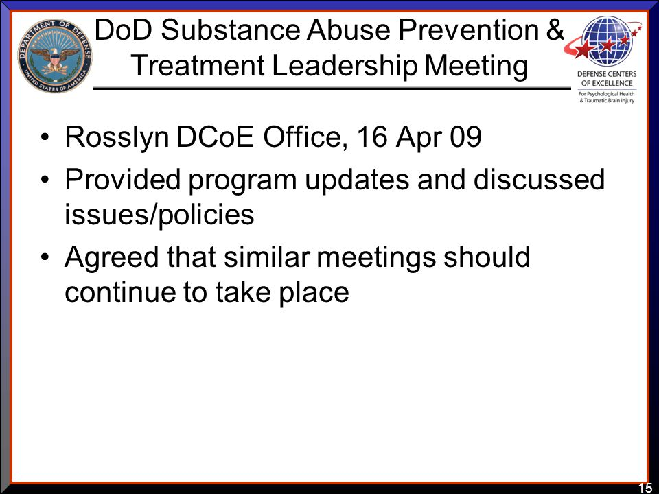 15 DoD Substance Abuse Prevention & Treatment Leadership Meeting Rosslyn DCoE Office, 16 Apr 09 Provided program updates and discussed issues/policies Agreed that similar meetings should continue to take place