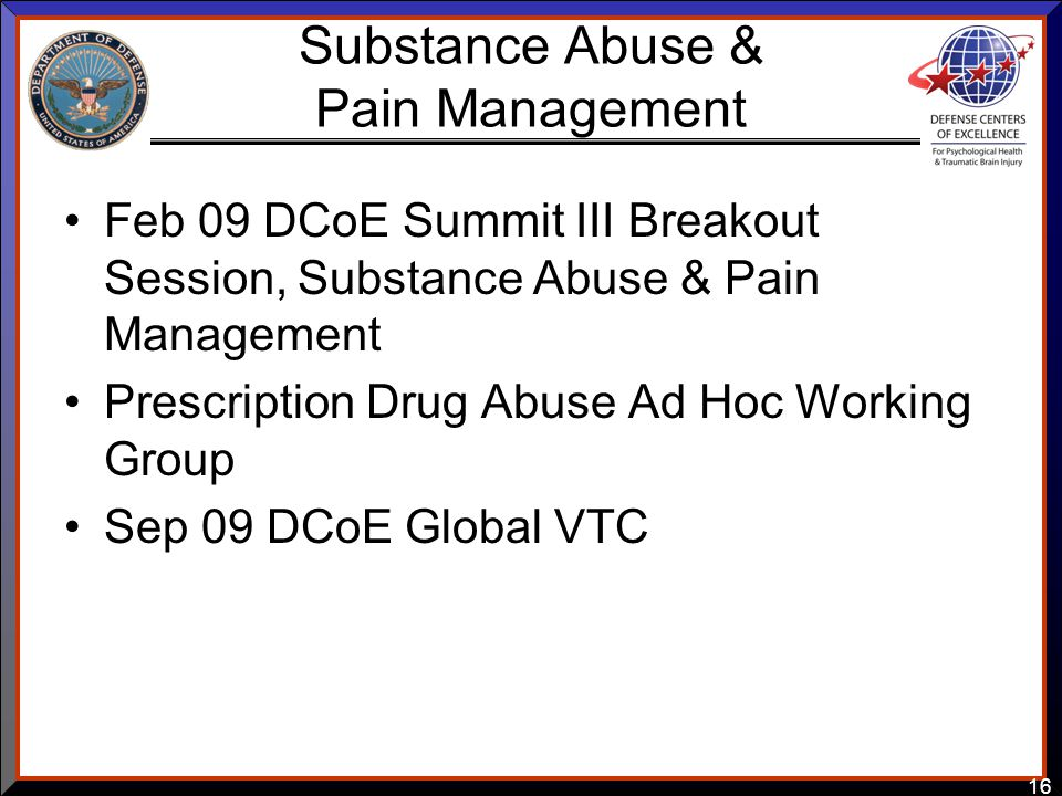 16 Substance Abuse & Pain Management Feb 09 DCoE Summit III Breakout Session, Substance Abuse & Pain Management Prescription Drug Abuse Ad Hoc Working Group Sep 09 DCoE Global VTC