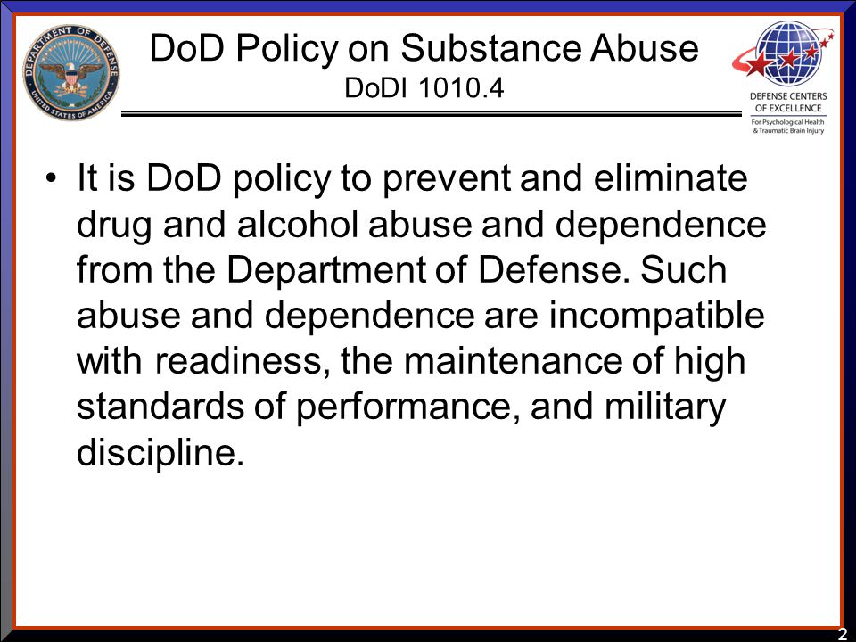 2 It is DoD policy to prevent and eliminate drug and alcohol abuse and dependence from the Department of Defense. Such abuse and dependence are incomp