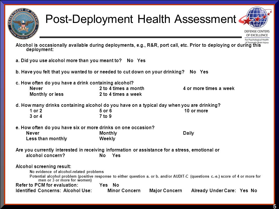5 Post-Deployment Health Assessment Alcohol is occasionally available during deployments, e.g., R&R, port call, etc. Prior to deploying or during this