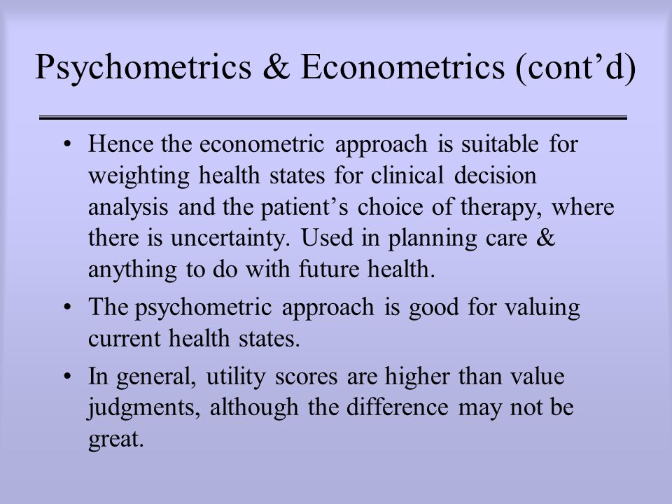 Psychometrics & Econometrics (cont'd) Hence the econometric approach is suitable for weighting health states for clinical decision analysis and the patient's choice of therapy, where there is uncertainty.