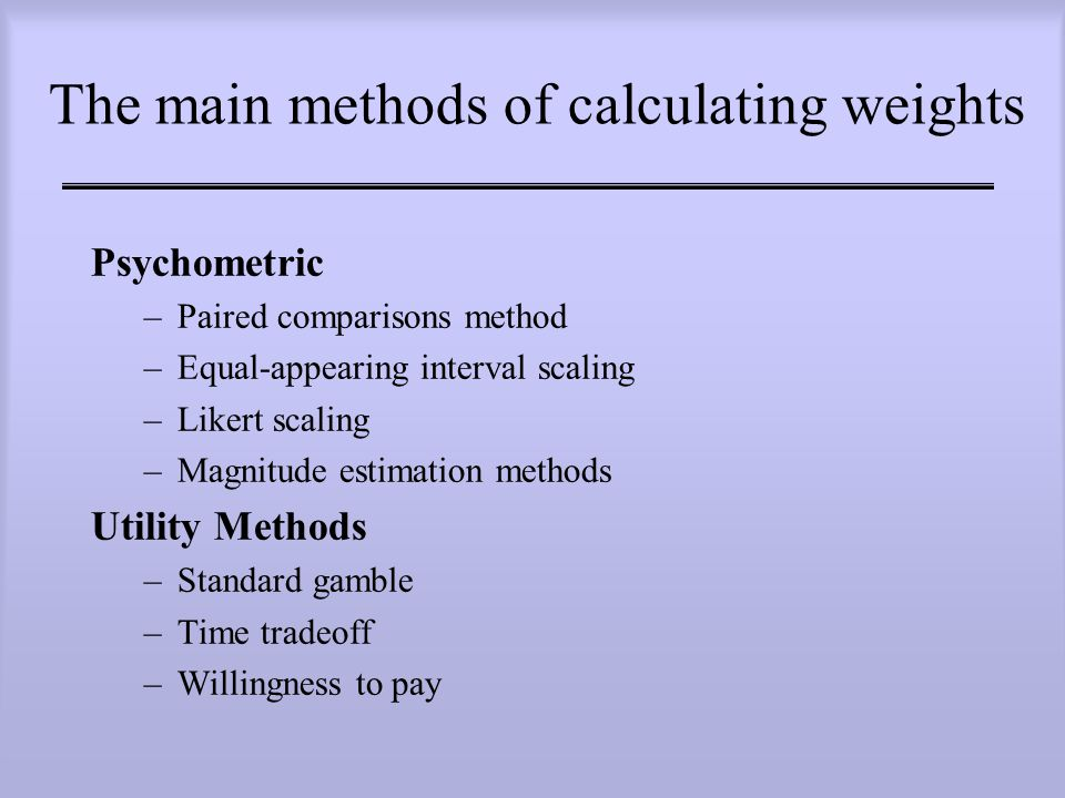The main methods of calculating weights Psychometric –Paired comparisons method –Equal-appearing interval scaling –Likert scaling –Magnitude estimation methods Utility Methods –Standard gamble –Time tradeoff –Willingness to pay