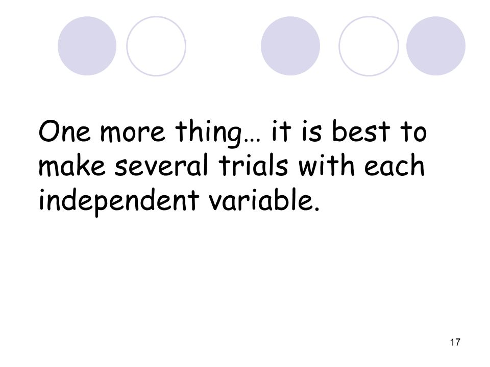 17 One more thing… it is best to make several trials with each independent variable.