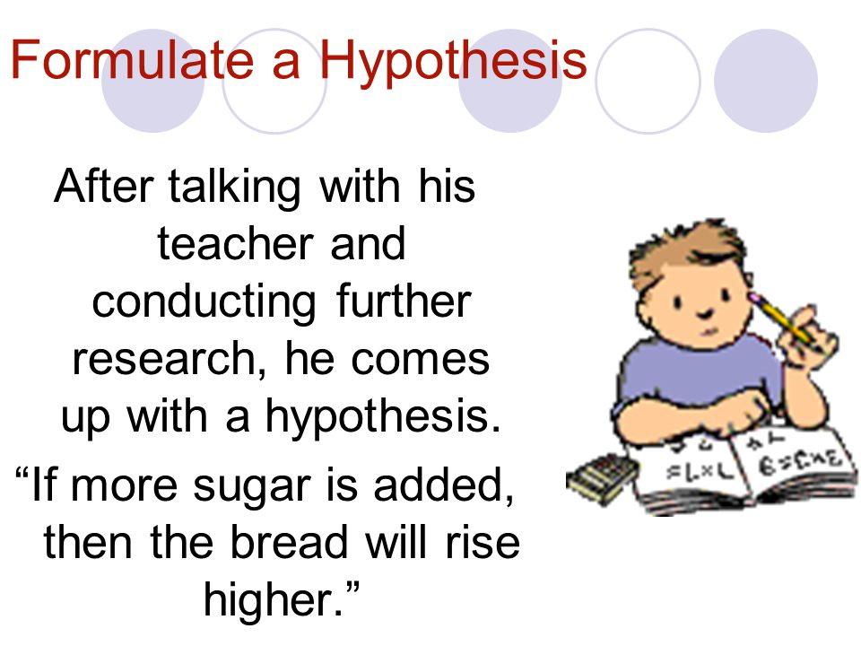 Formulate a Hypothesis After talking with his teacher and conducting further research, he comes up with a hypothesis.
