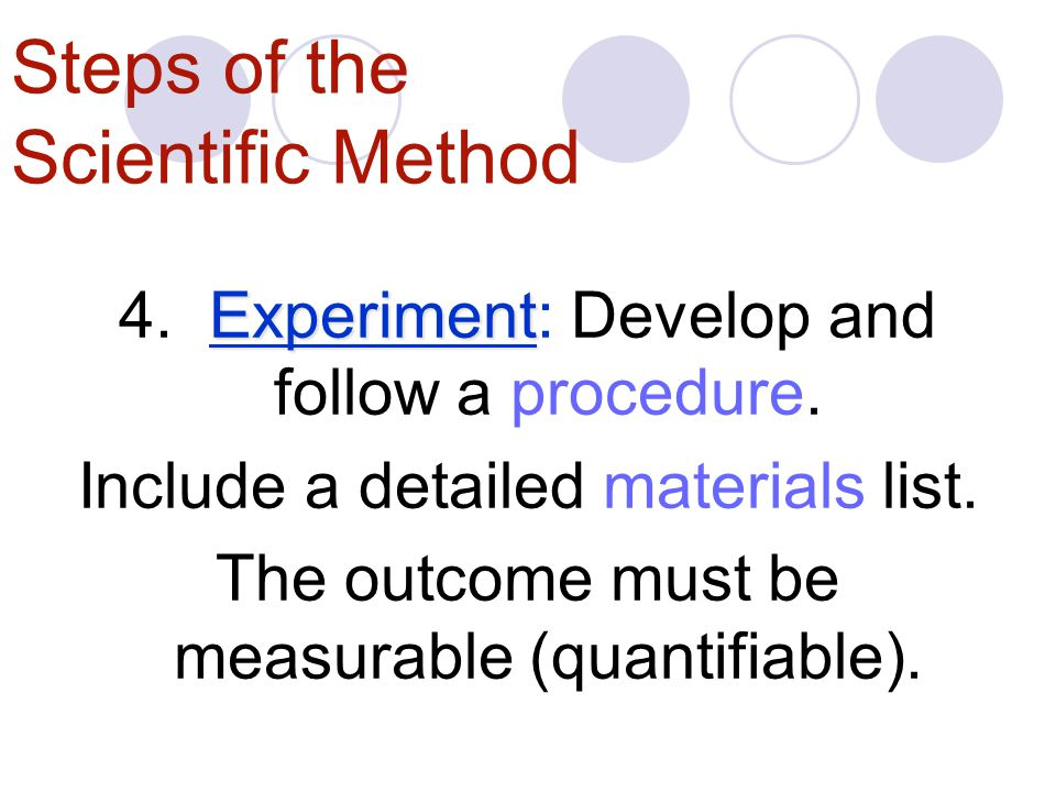 Steps of the Scientific Method Experiment 4.Experiment: Develop and follow a procedure.