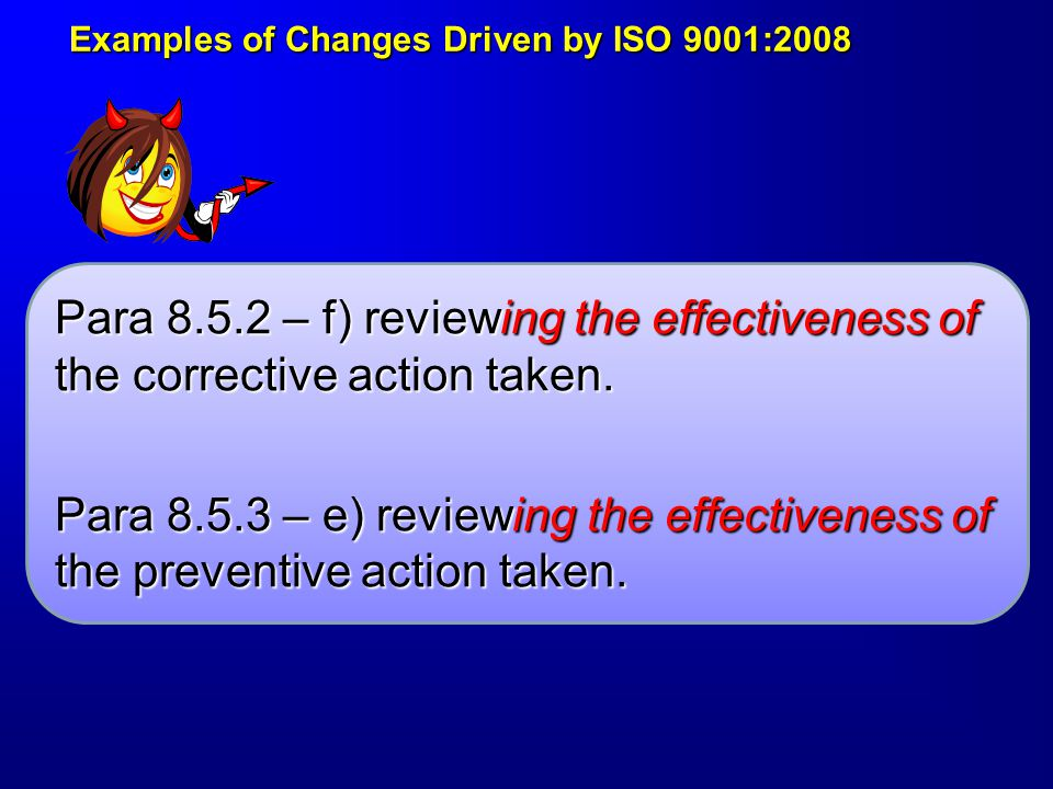 Examples of Changes Driven by ISO 9001:2008 Examples of Changes Driven by ISO 9001:2008 Para 8.5.2 – f) reviewing the effectiveness of the corrective action taken.