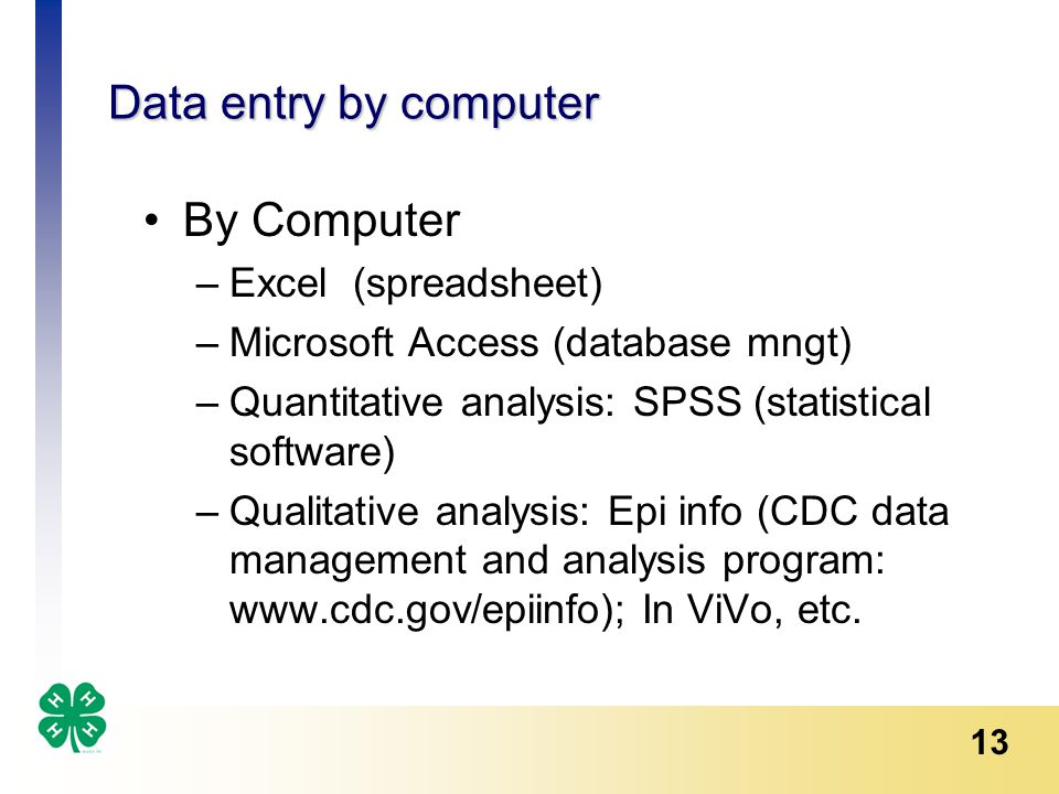 13 Data entry by computer By Computer –Excel (spreadsheet) –Microsoft Access (database mngt) –Quantitative analysis: SPSS (statistical software) –Qualitative analysis: Epi info (CDC data management and analysis program: www.cdc.gov/epiinfo); In ViVo, etc.