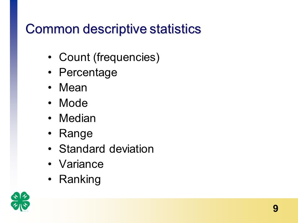 9 Common descriptive statistics Count (frequencies) Percentage Mean Mode Median Range Standard deviation Variance Ranking