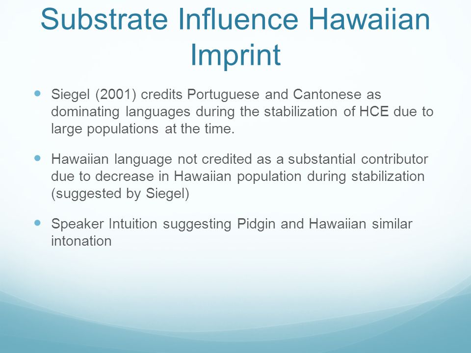 Timeline 800 AD (or earlier) Hawaiian Islands settled by Native Hawaiians 1778 Captain Cook arrives 1820-1880's Whaling Era (Roberts, 1998) (Siegel, 2001) Mid 1800's-1940's Plantation Labor Languages and Cultures in Contact Hawaiian Portuguese Chinese Japanese English