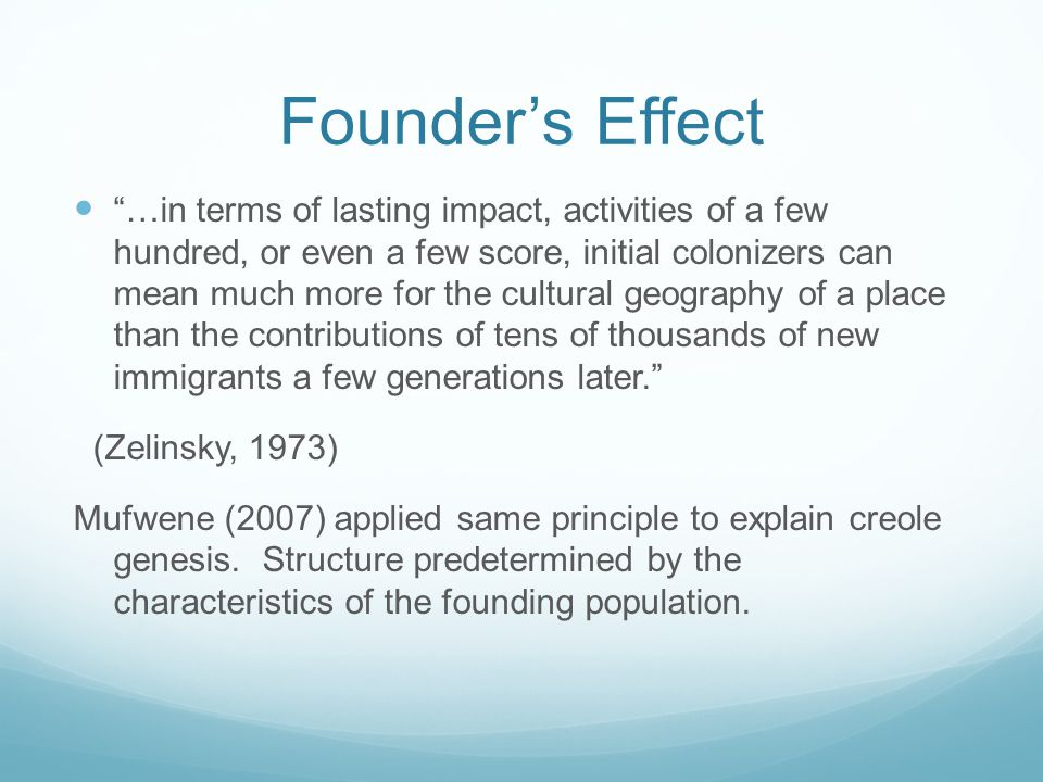 Founder's Effect …in terms of lasting impact, activities of a few hundred, or even a few score, initial colonizers can mean much more for the cultural geography of a place than the contributions of tens of thousands of new immigrants a few generations later. (Zelinsky, 1973) Mufwene (2007) applied same principle to explain creole genesis.