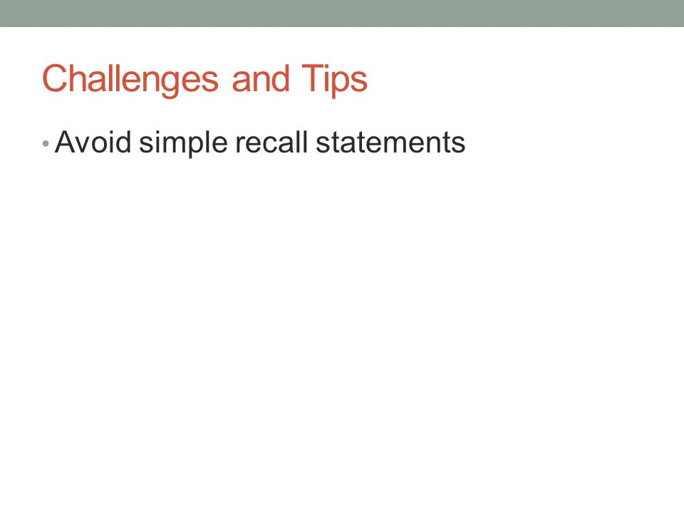 Challenges and Tips Avoid simple recall statements