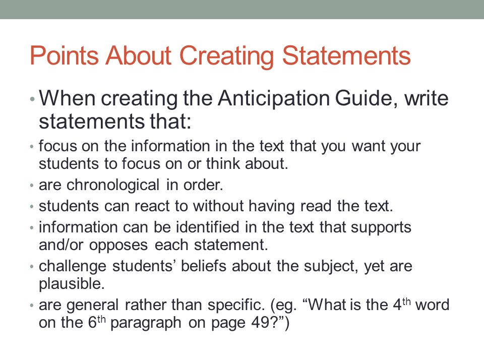 Points About Creating Statements When creating the Anticipation Guide, write statements that: focus on the information in the text that you want your students to focus on or think about.